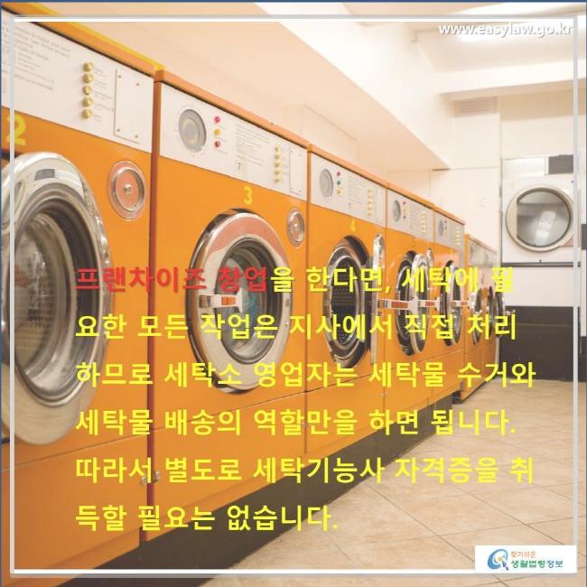 프랜차이즈 창업을 한다면, 세탁에 필요한 모든 작업은 지사에서 직접 처리하므로 세탁소 영업자는 세탁물 수거와 세탁물 배송의 역할만을 하면 됩니다. 따라서 별도로 세탁기능사 자격증을 취득할 필요는 없습니다.